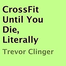 CrossFit Until You Die, Literally (       UNABRIDGED) by Trevor Clinger Narrated by Richard Frances