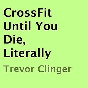 CrossFit Until You Die, Literally Audiobook