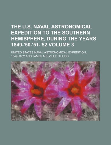 The U.S. Naval Astronomical Expedition to the southern hemisphere, during the years 1849-'50-'51-'52 Volume 3