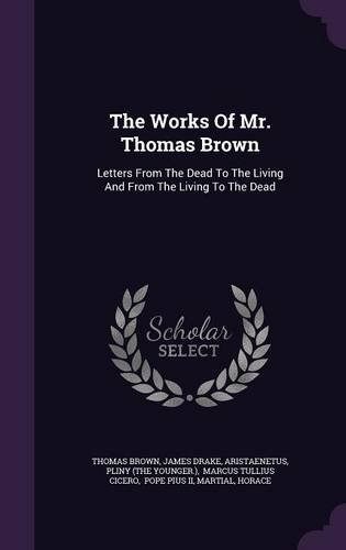 The Works Of Mr. Thomas Brown: Letters From The Dead To The Living And From The Living To The Dead