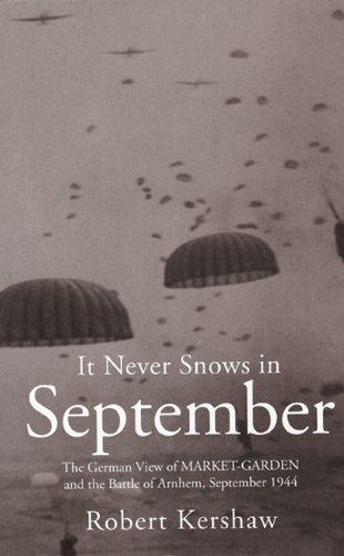 It Never Snows in September: The German View of Market-Garden and the Battle of Arnhem September 1944