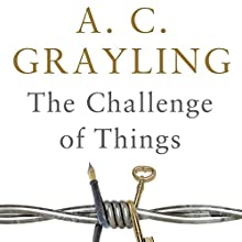 The Challenge of Things: Thinking Through Troubled Times (       UNABRIDGED) by A. C. Grayling Narrated by Philip Franks