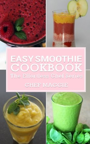 Easy Smoothie Cookbook (The Effortless Chef Series) (Volume 4) by Chef Maggie Chow