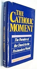 The Catholic Moment: The Paradox of the Church in the Postmodern World
