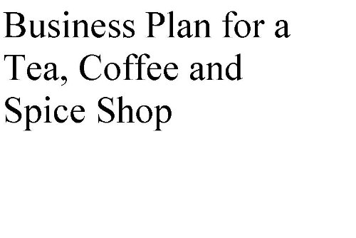 Business Plan For A Tea, Coffee And Spice Shop (Professional Fill-In-The-Blank Business Plans By Type Of Business)