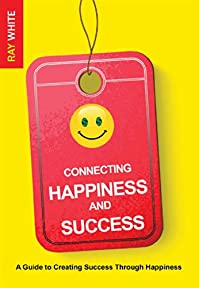 (FREE on 8/2) Connecting Happiness And Success: A Guide To Creating Success Through Happiness by Ray White - http://eBooksHabit.com