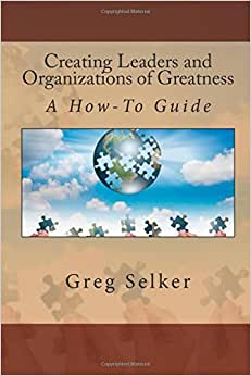 Creating Leaders And Organizations Of Greatness: A How-To Guide