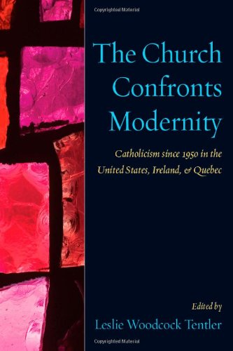 The Church Confronts Modernity: Catholicism Since 1950 in the United States, Ireland, and Quebec
