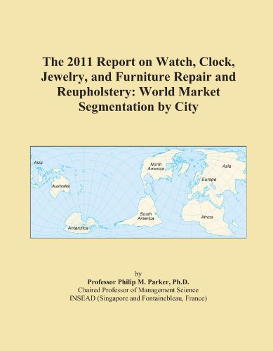 The 2011 Report on Watch, Clock, Jewelry, and Furniture Repair and Reupholstery: World Market Segmentation by City