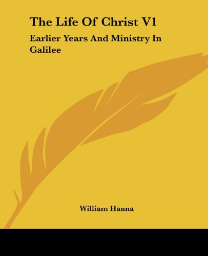 The Life of Christ V1: Earlier Years and Ministry in Galilee