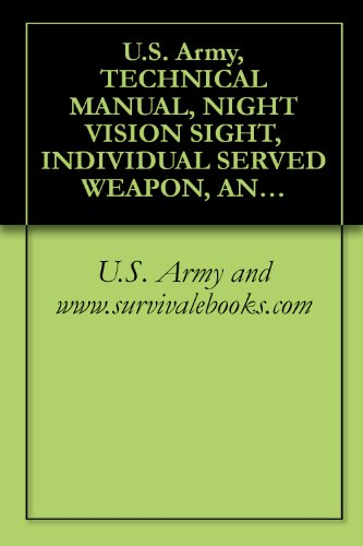 U.S. Army and www.survivalebooks.com - U.S. Army, TECHNICAL MANUAL, NIGHT VISION SIGHT, INDIVIDUAL SERVED WEAPON, AN/PVS-4, TM 11-5855-213-23&P, Military Manuals (English Edition)