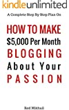 How To Make $5,000 Per Month Blogging About Your Passion: A complete step by step plan on how to create a blog, choose your niche, monetize your blog -quit your job follow your passion make money