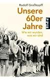 Unsere 60er Jahre: Wie wir wurden, was wir sind