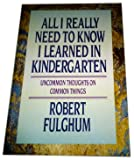 All I Really Need to Know I Learned in Kindergarten: Uncommon Thoughts on Common Things, 1st Edition