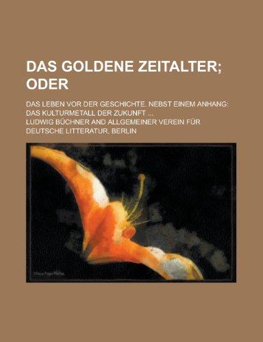 Das Goldene Zeitalter; Das Leben VOR Der Geschichte. Nebst Einem Anhang: Das Kulturmetall Der Zukunft ...