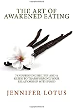 The Art of Awakened Eating 74 Nourishing Recipes and a Guide to Transforming Your Relationship with