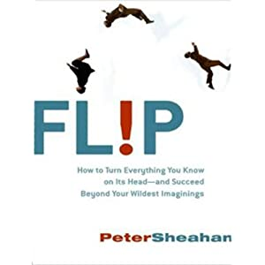 Flip: How to Turn Everything You Know on Its Head---and Succeed Beyond Your Wildest Imaginings | [Peter Sheahan]