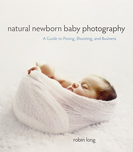 Natural Newborn Baby Photography: A Guide to Posing, Shooting, and Business
