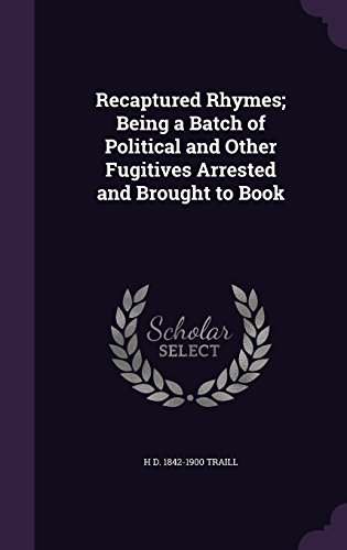 Recaptured Rhymes; Being a Batch of Political and Other Fugitives Arrested and Brought to Book