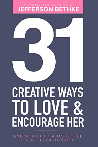 Jefferson Bethke - 31 Creative Ways To Love & Encourage Her: One Month To a More Life Giving Relationship (31 Days Challenge)