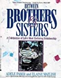 Between Brothers and Sisters: A Celebration of Life's Most Enduring Relationship (0380712504) by Adele Faber