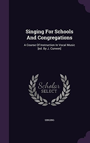 Singing For Schools And Congregations: A Course Of Instruction In Vocal Music [ed. By J. Curwen]