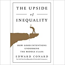 The Upside of Inequality: How Good Intentions Undermine the Middle Class Audiobook by Edward Conard Narrated by Rick Adamson