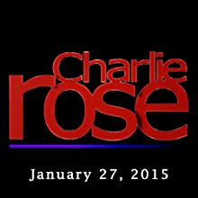 Charlie Rose: January 27, 2015  by Charlie Rose Narrated by Charlie Rose