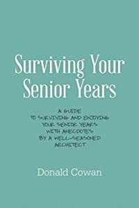 Surviving Your Senior Years: A Guide to Surviving and Enjoying Your Senior Years with Anecdotes by a Well-Seasoned Architect from CreateSpace Independent Publishing Platform