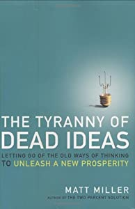 The Tyranny of Dead Ideas: Letting Go of the Old Ways of Thinking to Unleash a Prosperity by Matt Miller