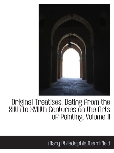 Original Treatises, Dating from the XIIth to XVIIIth Centuries on the Arts of Painting, Volume II
