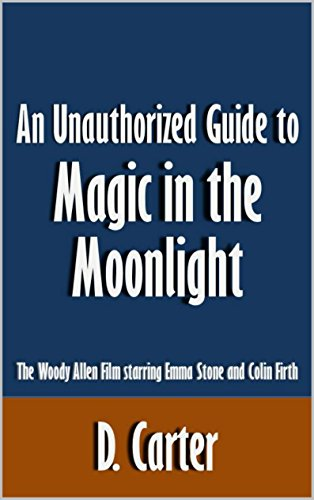 D. Carter - An Unauthorized Guide to Magic in the Moonlight: The Woody Allen Film starring Emma Stone and Colin Firth [Article]