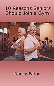 10 Reasons Seniors Should Join a Gym by Nancy Eaton