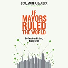 If Mayors Ruled the World: Dysfunctional Nations, Rising Cities Audiobook by Benjamin Barber Narrated by Jeremy Gage