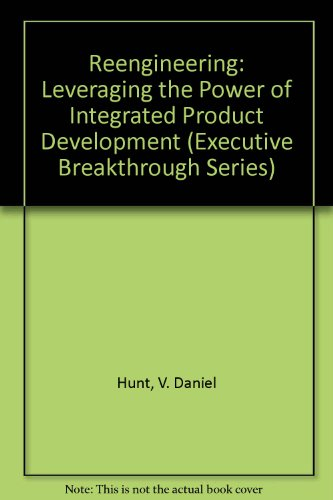 Reengineering: Leveraging the Power of Integrated Product Development (The Executive Breakthrough)