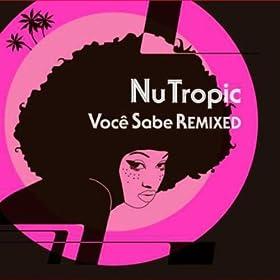 Nu Tropic - Voce Sabe Remixed Part 1
