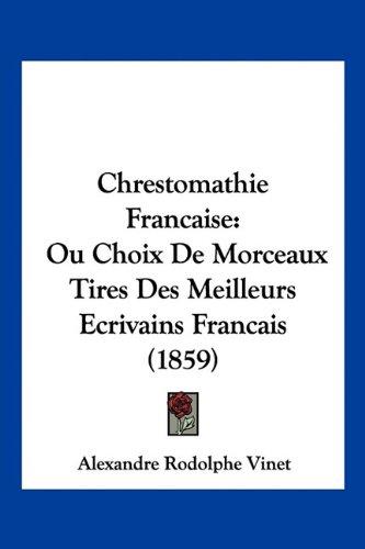 Chrestomathie Francaise: Ou Choix de Morceaux Tires Des Meilleurs Ecrivains Francais (1859)