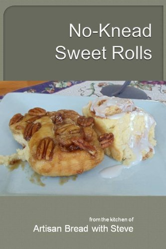 Free Kindle Book : No-Knead Sweet Rolls: From the Kitchen of Artisan Bread with Steve