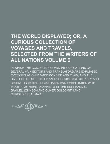 The world displayed Volume 6;  or, A curious collection of voyages and travels, selected from the writers of all nations