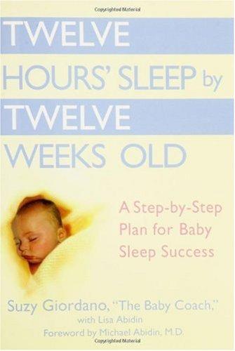 Twelve Hours Sleep by Twelve Weeks Old: A Step-by-Step Plan for Baby Sleep Success