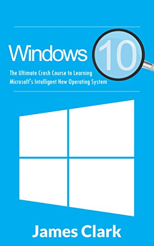 Windows 10: The Ultimate Crash Course to Learning Microsoft's Intelligent New Operating System (Windows guide, Tips and tricks,Windows for beginners) (English Edition)