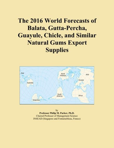 The 2016 World Forecasts of Balata, Gutta-Percha, Guayule, Chicle, and Similar Natural Gums Export Supplies PDF