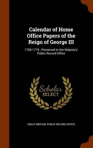 Calendar of Home Office Papers of the Reign of George III: 1760-1775 ; Preserved in Her Majesty's Public Record Office