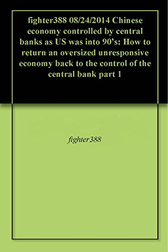 fighter388 08/24/2014 Chinese economy controlled by central banks as US was into 90's: How to return an oversized unresponsive economy back to the control of the central bank part 1 (China Central Bank compare prices)
