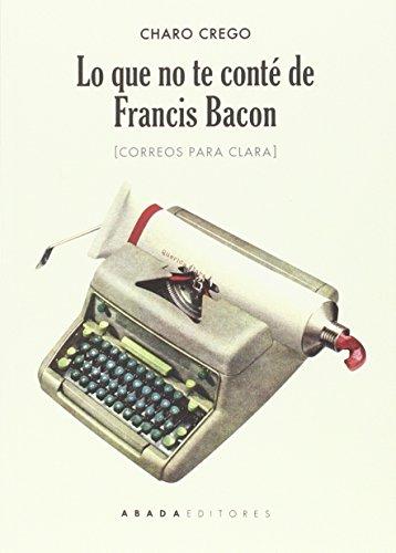 Lo Que No Te Conté De Francis Bacon. Correos Para Clara (Voces)