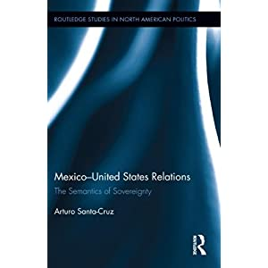 【クリックでお店のこの商品のページへ】Mexico-United States Relations: The Semantics of Sovereignty (Routledge Studies in North American Politics): Arturo Santa-Cruz: 洋書