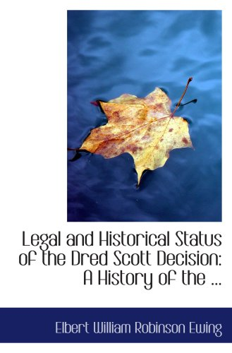 Legal and Historical Status of the Dred Scott Decision: A History of the ...