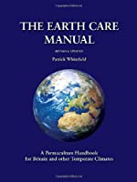 The Earth Care Manual: A Permaculture Handbook for Britain and Other Temperate Climates: A Permaculture Handbook for Britain and Other Temperate Countries