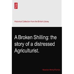 【クリックでお店のこの商品のページへ】A Broken Shilling: the story of a distressed Agriculturist.: Novelist. Henry Francis: 洋書