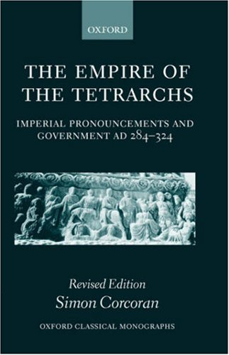The Empire of the Tetrarchs: Imperial Pronouncements and Government AD 284-324 (Oxford Classical Monographs), Simon Corcoran